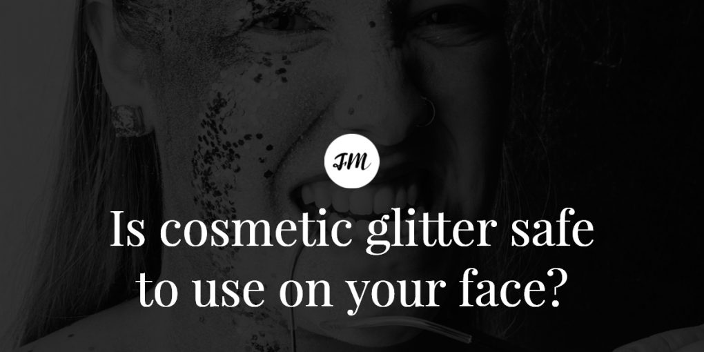 Is cosmetic glitter safe to use on your face-